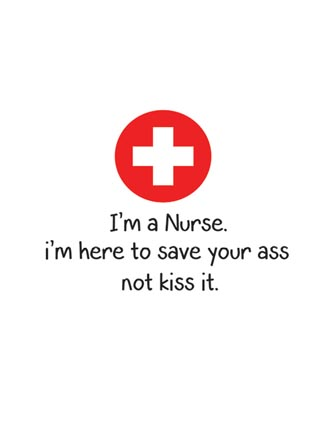 I'm a Nurse. I'm here to save your ass not kiss it.