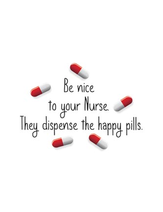 Be nice to your Nurse. They dispense the happy pills
