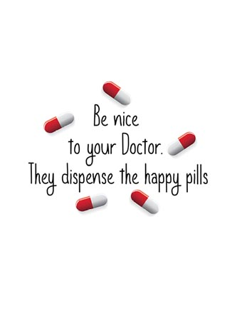 Be nice to your Doctor. They dispense the happy pills