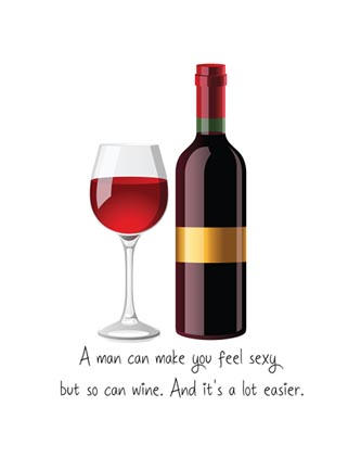 A man can make you feel sexy but so can wine. And it's a lot easier