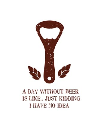 A day without beer is like... just kidding I have no idea