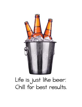 Life is just like beer, chill for best results