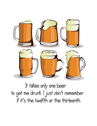 It takes only one beer to get me drunk...