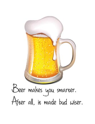 Beer make you smarter. After all it made bud wiser.