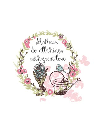 Mothers do all things with great love