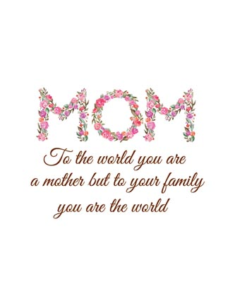 Mom to the world you are a mother but to your family
